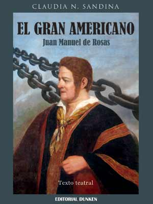 "Portada del libro ""El Gran Americano, Juan Manuel de Rosas"" de la escritora y dramaturga argentina Claudia Sandina"