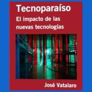 Tecnoparaíso - Ensayo sobre El Impacto de las nuevas tecnologías - Autor José Vatalaro - Rosario, Argentina